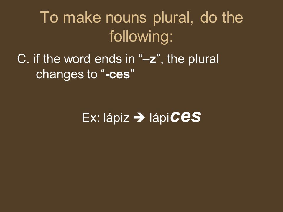 "To make nouns plural, do the following: C. if the word ends in ""–z"", the plural changes to ""-ces"" Ex: lápiz  lápi ces"