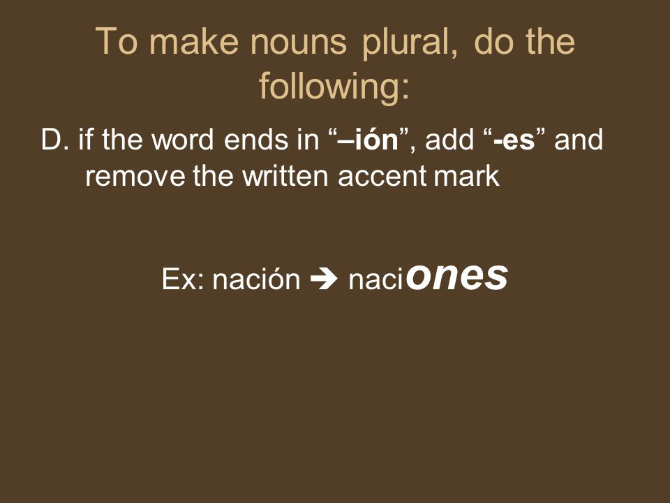 "To make nouns plural, do the following: D. if the word ends in ""–ión"", add ""-es"" and remove the written accent mark Ex: nación  naci ones"