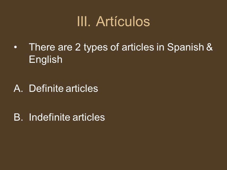 III. Artículos There are 2 types of articles in Spanish & English A.Definite articles B.Indefinite articles