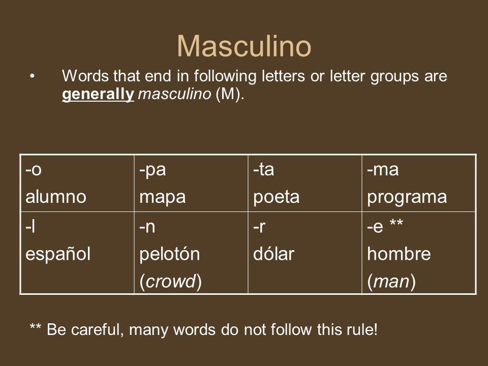 Masculino Words that end in following letters or letter groups are generally masculino (M). ** Be careful, many words do not follow this rule! -o alum
