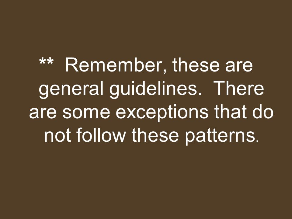 ** Remember, these are general guidelines. There are some exceptions that do not follow these patterns.