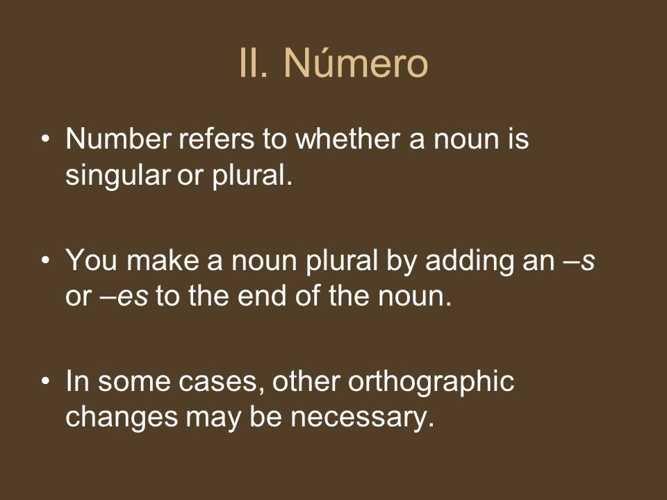 II. Número Number refers to whether a noun is singular or plural. You make a noun plural by adding an –s or –es to the end of the noun. In some cases,
