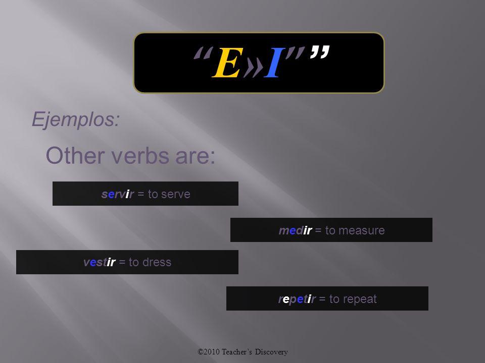vestir = to dress repetir = to repeat medir = to measure servir = to serve Other verbs are: ©2010 Teacher's Discovery E»I E»I Ejemplos: