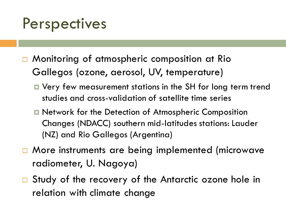 Perspectives  Monitoring of atmospheric composition at Rio Gallegos (ozone, aerosol, UV, temperature)  Very few measurement stations in the SH for long term trend studies and cross-validation of satellite time series  Network for the Detection of Atmospheric Composition Changes (NDACC) southern mid-latitudes stations: Lauder (NZ) and Rio Gallegos (Argentina)  More instruments are being implemented (microwave radiometer, U.