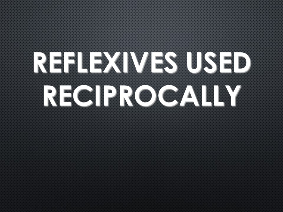 REFLEXIVES USED RECIPROCALLY