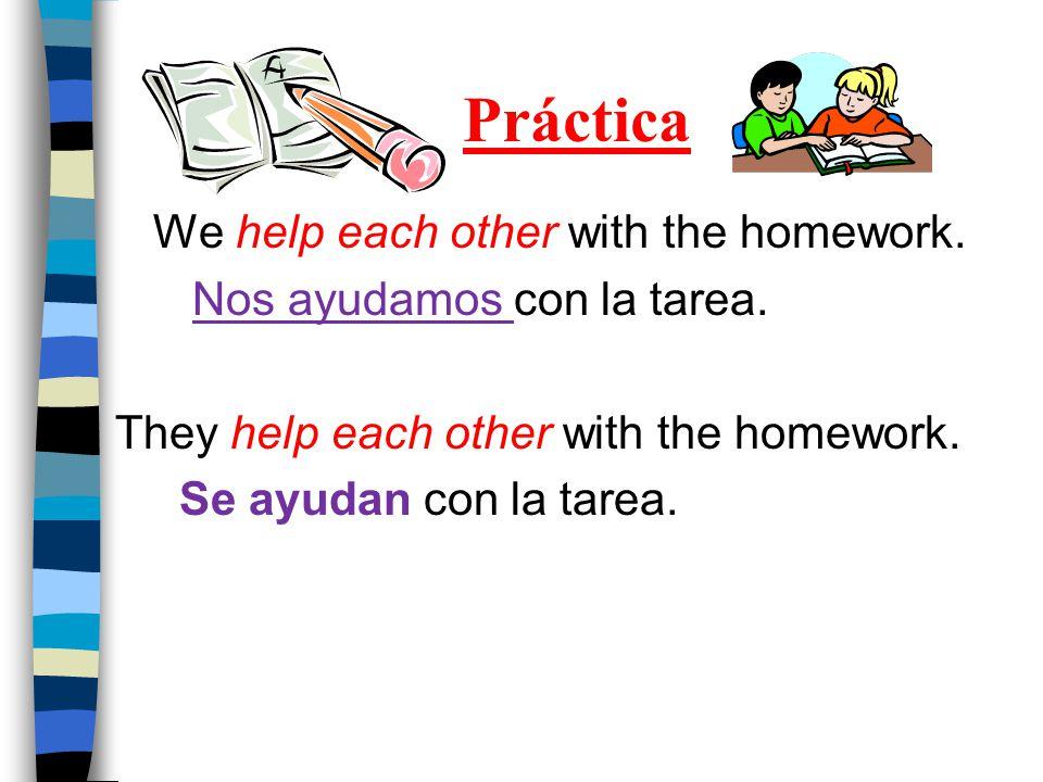 Práctica We help each other with the homework. Nos ayudamos con la tarea.