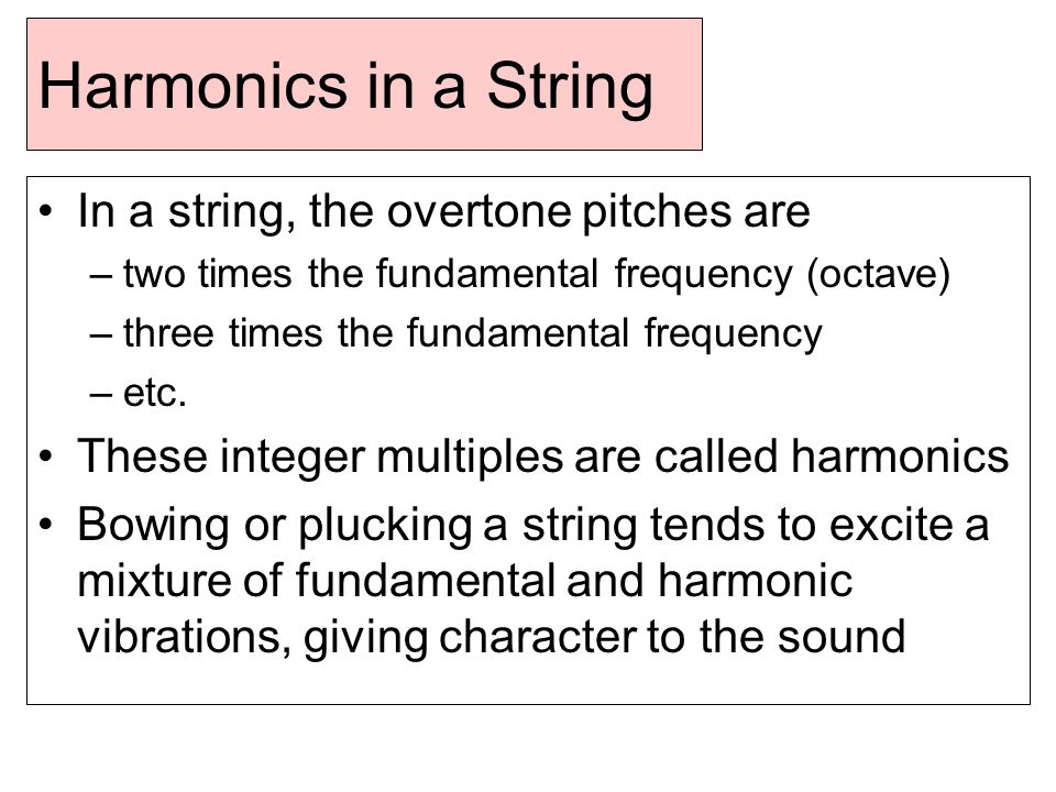 Harmonics in a String In a string, the overtone pitches are –two times the fundamental frequency (octave) –three times the fundamental frequency –etc.