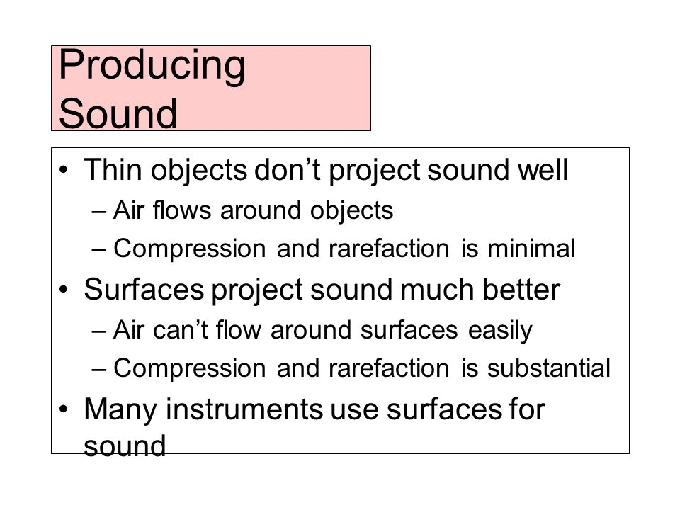 Producing Sound Thin objects don't project sound well –Air flows around objects –Compression and rarefaction is minimal Surfaces project sound much better –Air can't flow around surfaces easily –Compression and rarefaction is substantial Many instruments use surfaces for sound