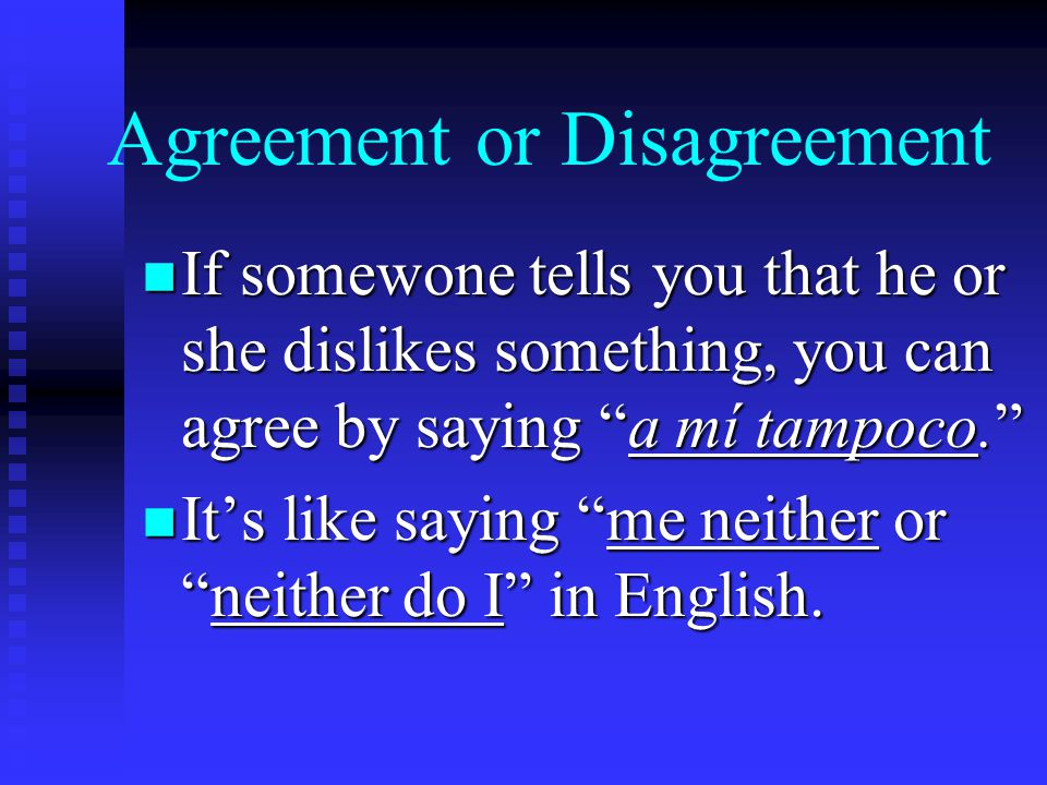 Agreement or Disagreement n If somewone tells you that he or she dislikes something, you can agree by saying a mí tampoco. n It's like saying me neither or neither do I in English.