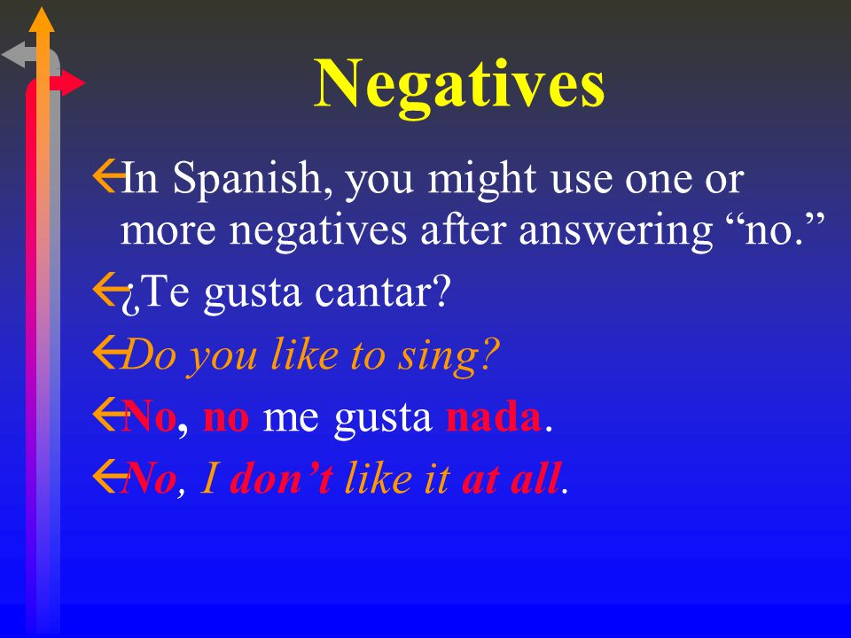 Negatives ßIn Spanish, you might use one or more negatives after answering no. ß¿Te gusta cantar.