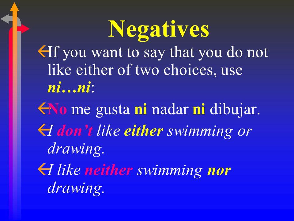 Negatives ßIf you want to say that you do not like either of two choices, use ni…ni: ßNo me gusta ni nadar ni dibujar.