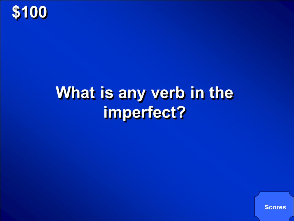 © Mark E. Damon - All Rights Reserved $100 What is any verb in the imperfect? Scores