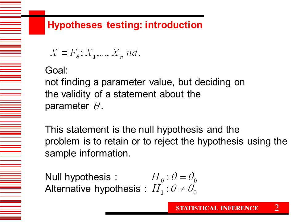 2 Goal: not finding a parameter value, but deciding on the validity of a statement about the parameter. This statement is the null hypothesis and the