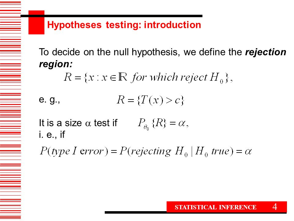 4 To decide on the null hypothesis, we define the rejection region: e. g., It is a size  test if i. e., if STATISTICAL INFERENCE Hypotheses testing: