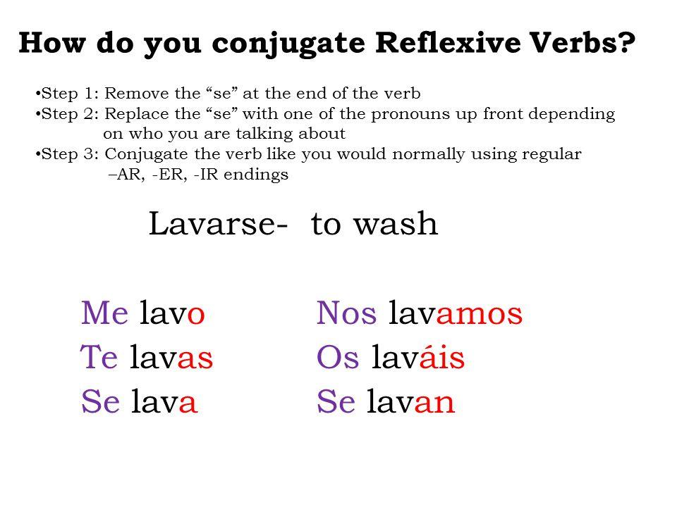 "Lavarse- to wash Me lavo Nos lavamos Te lavas Os laváis Se lava Se lavan How do you conjugate Reflexive Verbs? Step 1: Remove the ""se"" at the end of t"
