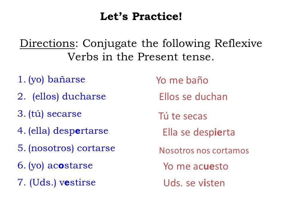 Let's Practice! Directions: Conjugate the following Reflexive Verbs in the Present tense. 1.(yo) bañarse 2. (ellos) ducharse 3.(tú) secarse 4.(ella) d