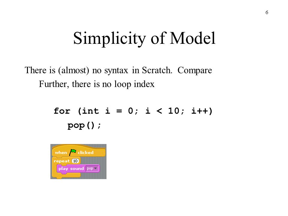 6 Simplicity of Model There is (almost) no syntax in Scratch.