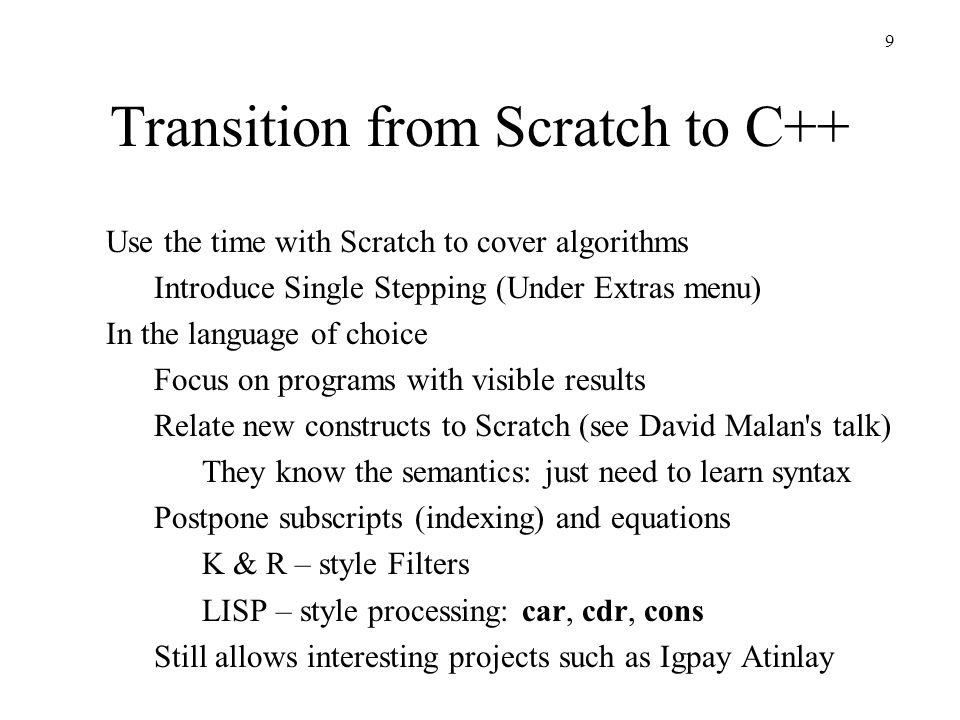 10 Transition from Scratch to C++ Preserve the community: let students learn from each other Encourage students to work in pairs Never say something a student can say Foster a community of learners who listen to each other Every student can do something right Select their best work – you can still suggest changes Make your examples ones you would share with colleagues Take the time to explain a good algorithm, rather than introducing dumb example because it is simple Keep it fun!