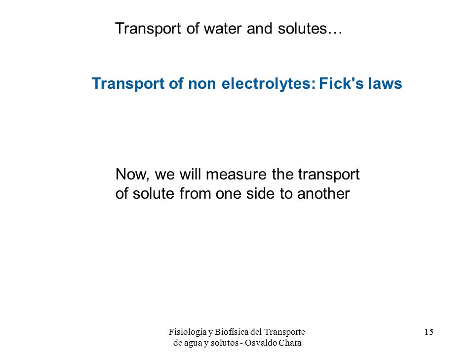 Fisiología y Biofísica del Transporte de agua y solutos - Osvaldo Chara 15 Transport of non electrolytes: Fick s laws Now, we will measure the transport of solute from one side to another Transport of water and solutes…