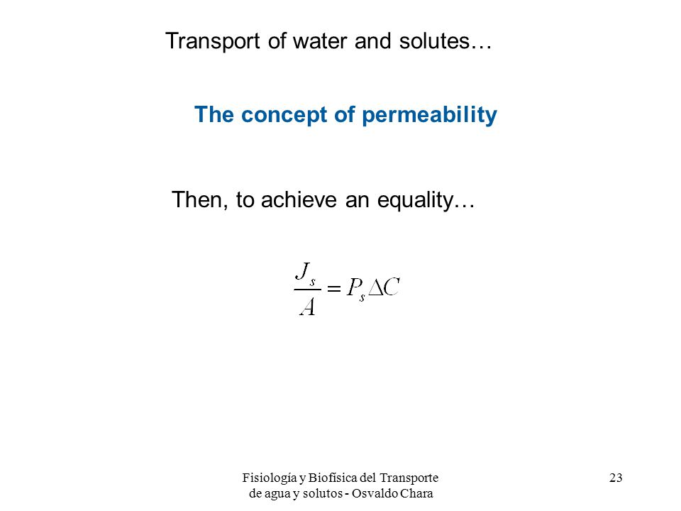 Fisiología y Biofísica del Transporte de agua y solutos - Osvaldo Chara 23 The concept of permeability Then, to achieve an equality… Transport of water and solutes…