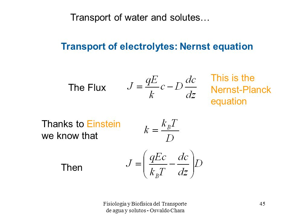 Fisiología y Biofísica del Transporte de agua y solutos - Osvaldo Chara 45 The Flux Thanks to Einstein we know that Then Transport of electrolytes: Nernst equation This is the Nernst-Planck equation Transport of water and solutes…