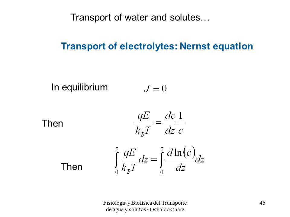 Fisiología y Biofísica del Transporte de agua y solutos - Osvaldo Chara 46 In equilibrium Then Transport of electrolytes: Nernst equation Transport of water and solutes…