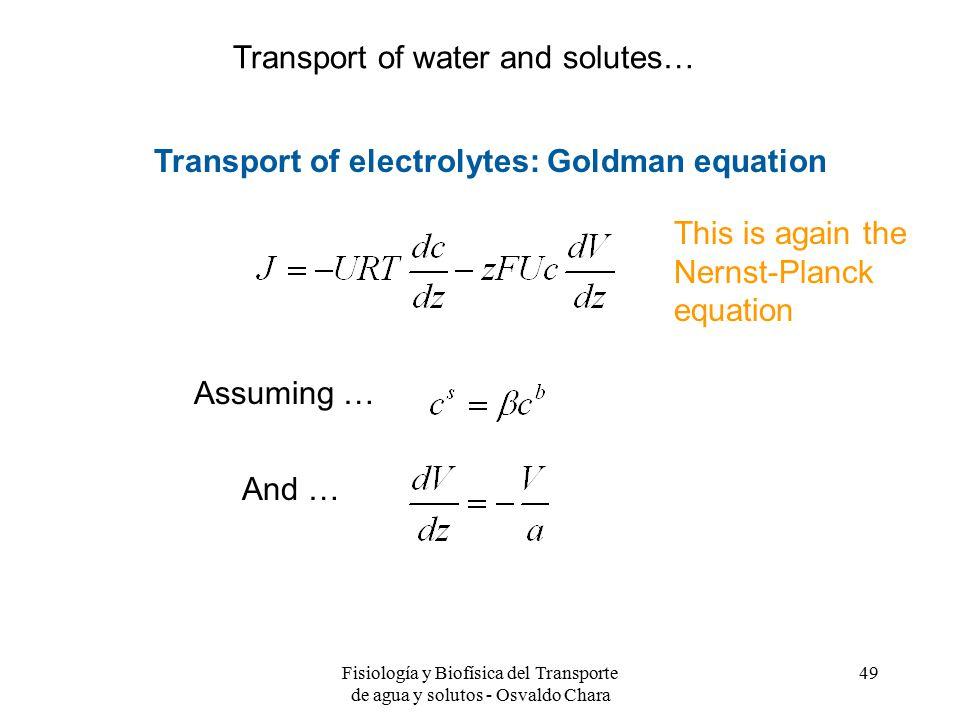 Fisiología y Biofísica del Transporte de agua y solutos - Osvaldo Chara 49 Transport of electrolytes: Goldman equation Assuming … This is again the Nernst-Planck equation And … Transport of water and solutes…