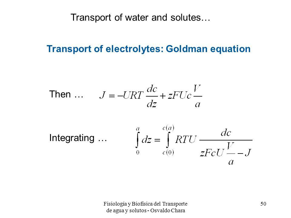 Fisiología y Biofísica del Transporte de agua y solutos - Osvaldo Chara 50 Transport of electrolytes: Goldman equation Then … Integrating … Transport of water and solutes…