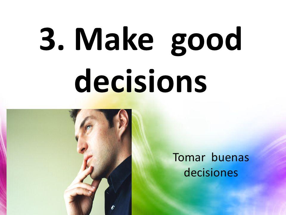 3. Make good decisions Tomar buenas decisiones