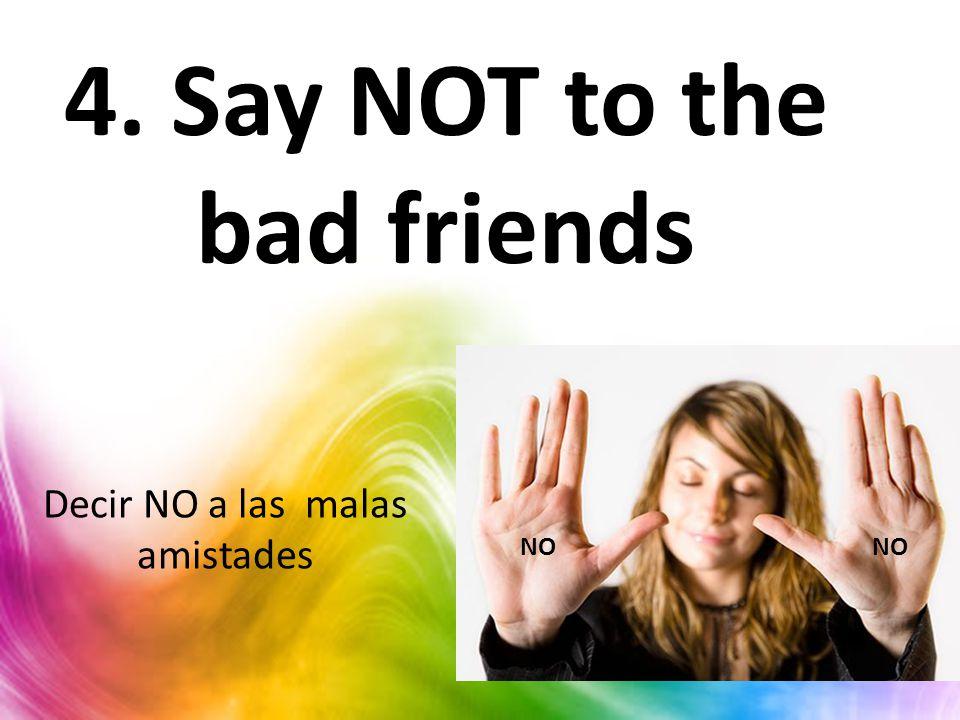 4. Say NOT to the bad friends NO Decir NO a las malas amistades