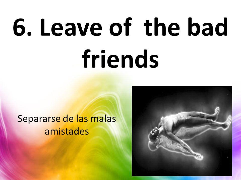 6. Leave of the bad friends Separarse de las malas amistades