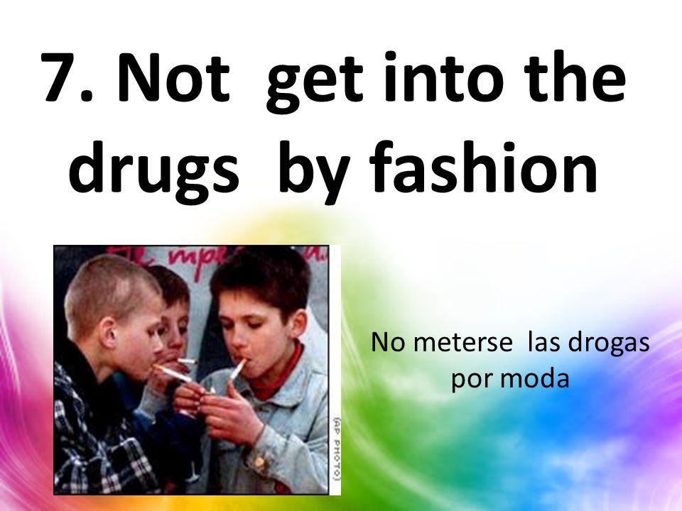 7. Not get into the drugs by fashion No meterse las drogas por moda