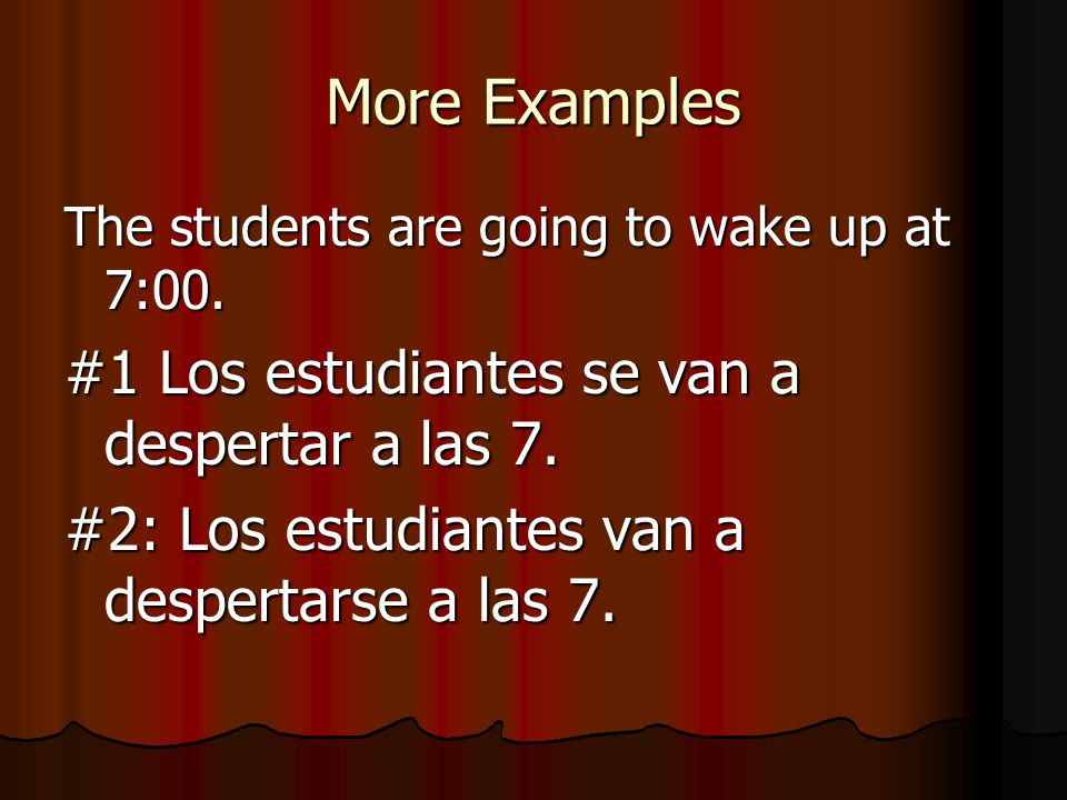 More Examples The students are going to wake up at 7:00. #1 Los estudiantes se van a despertar a las 7. #2: Los estudiantes van a despertarse a las 7.