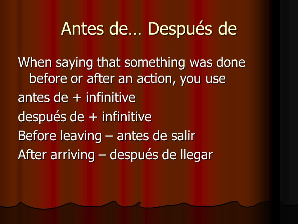 Antes de… Después de When saying that something was done before or after an action, you use antes de + infinitive después de + infinitive Before leaving – antes de salir After arriving – después de llegar