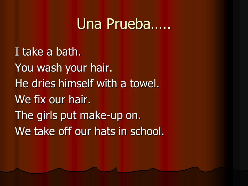 Una Prueba….. I take a bath. You wash your hair. He dries himself with a towel. We fix our hair. The girls put make-up on. We take off our hats in sch