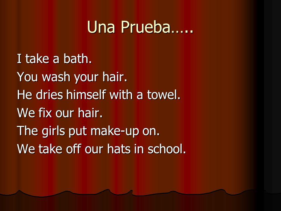 Una Prueba….. I take a bath. You wash your hair.