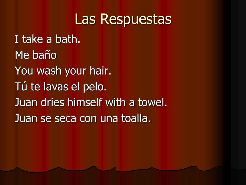 Las Respuestas I take a bath. Me baño You wash your hair.