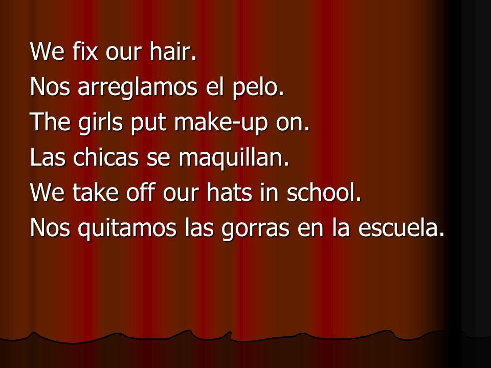 We fix our hair. Nos arreglamos el pelo. The girls put make-up on.
