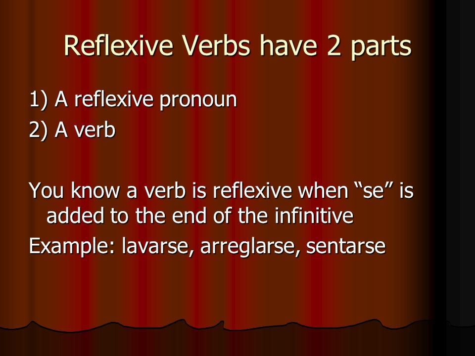 Reflexive Verbs have 2 parts 1) A reflexive pronoun 2) A verb You know a verb is reflexive when se is added to the end of the infinitive Example: lavarse, arreglarse, sentarse