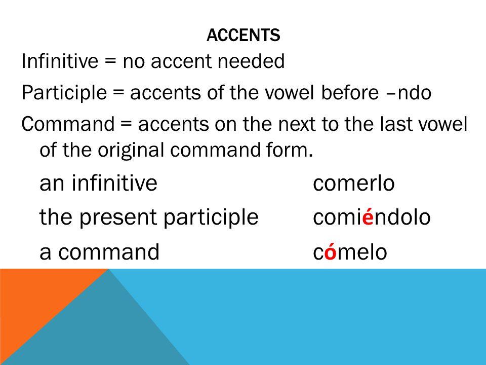 ACCENTS Infinitive = no accent needed Participle = accents of the vowel before –ndo Command = accents on the next to the last vowel of the original command form.