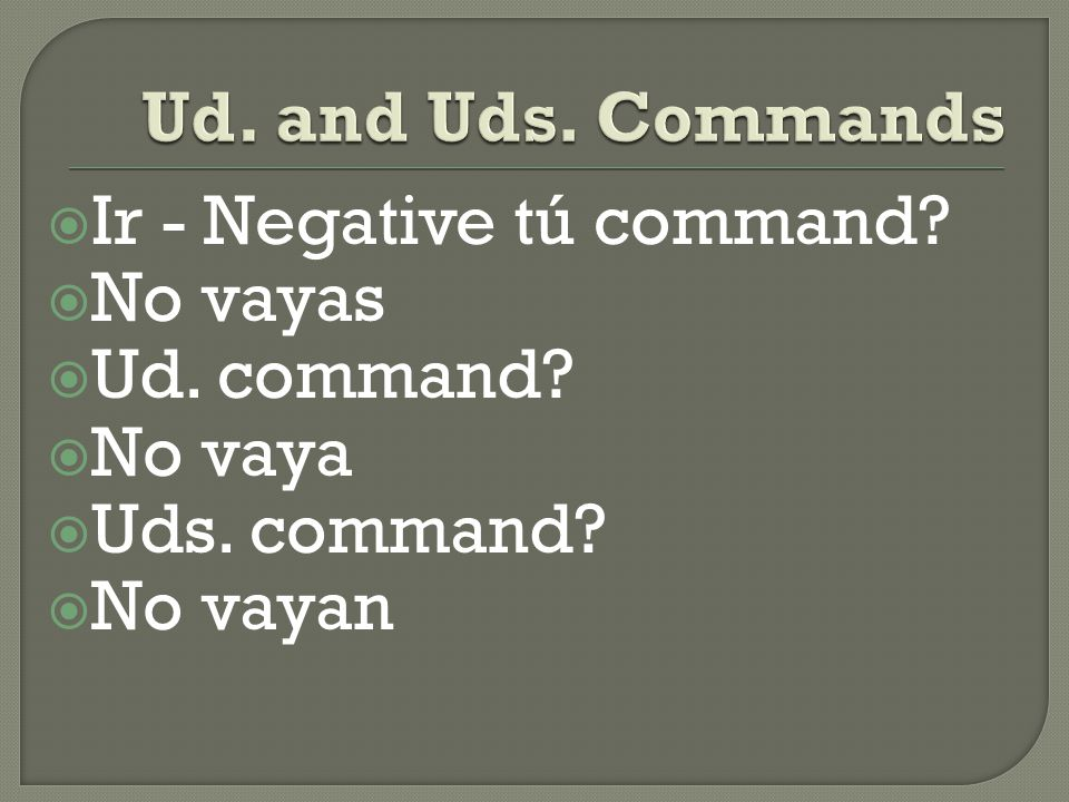  Dar - Negative tú command?  No des  Ud. command?  No dé  Uds. command?  No den