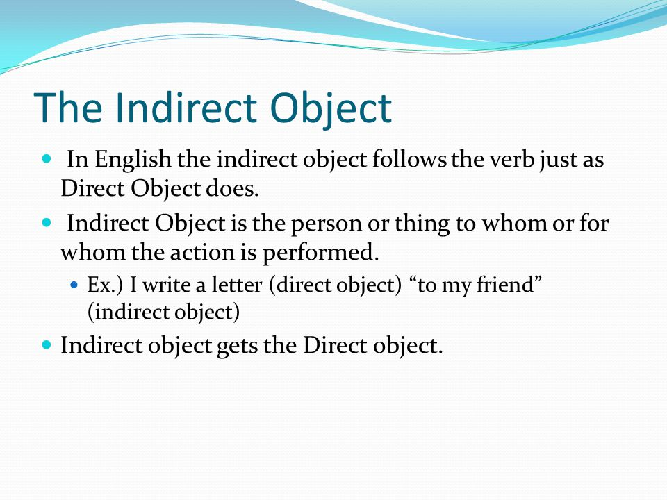 The Indirect Object In English the indirect object follows the verb just as Direct Object does.