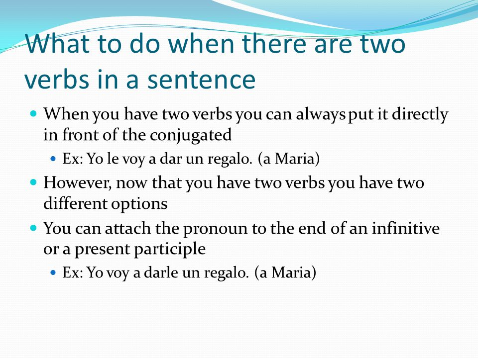 What to do when there are two verbs in a sentence When you have two verbs you can always put it directly in front of the conjugated Ex: Yo le voy a dar un regalo.