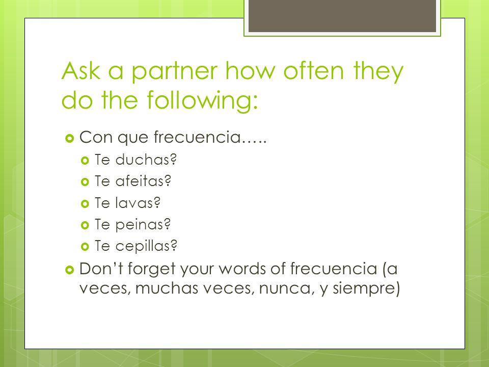 Ask a partner how often they do the following:  Con que frecuencia…..  Te duchas?  Te afeitas?  Te lavas?  Te peinas?  Te cepillas?  Don't forg