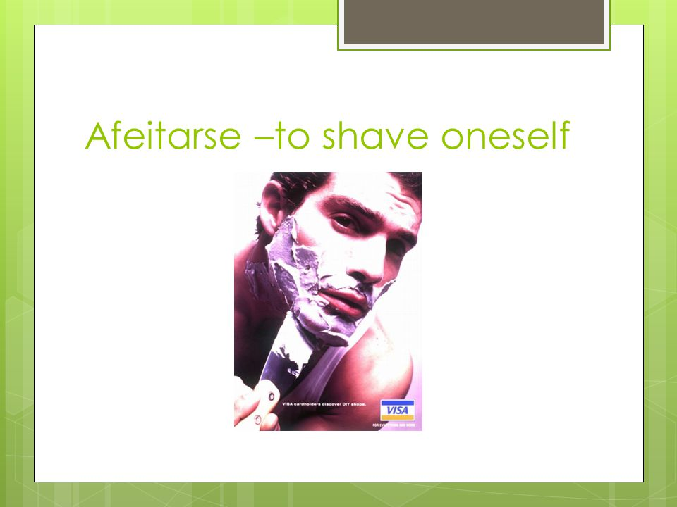 Afeitarse –to shave oneself