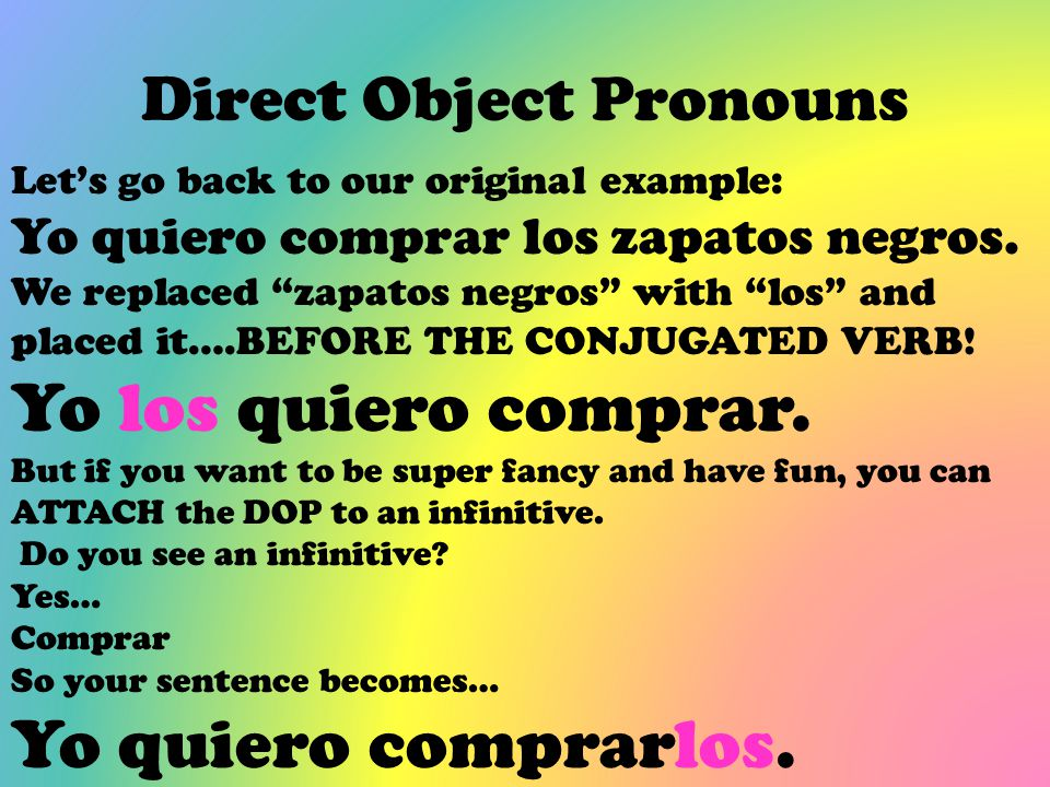 "Direct Object Pronouns Let's go back to our original example: Yo quiero comprar los zapatos negros. We replaced ""zapatos negros"" with ""los"" and placed"