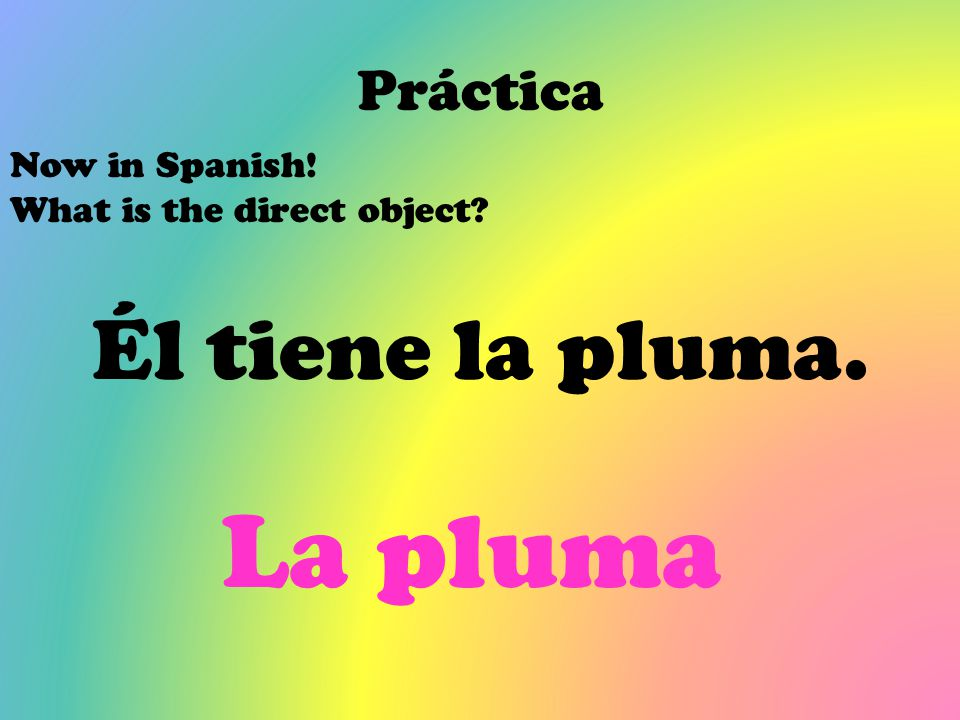 Práctica Now in Spanish! What is the direct object? Él tiene la pluma. La pluma