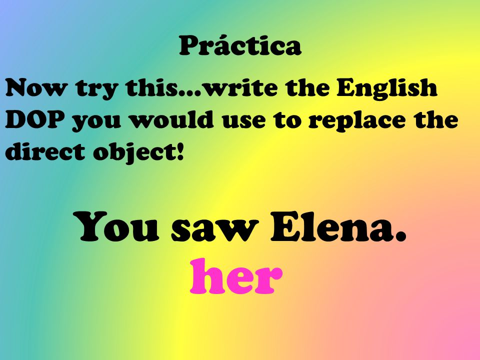 Práctica Now try this…write the English DOP you would use to replace the direct object! You saw Elena. her