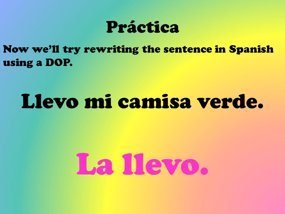 Práctica Now we'll try rewriting the sentence in Spanish using a DOP. Llevo mi camisa verde. La llevo.