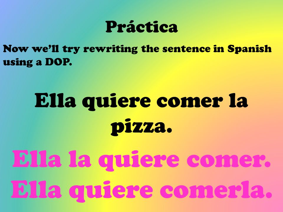Práctica Now we'll try rewriting the sentence in Spanish using a DOP. Ella quiere comer la pizza. Ella la quiere comer. Ella quiere comerla.